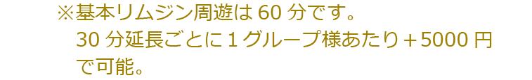 ※基本リムジン周遊は60分です。30分延長ごとにお1人様+1000円で可能。