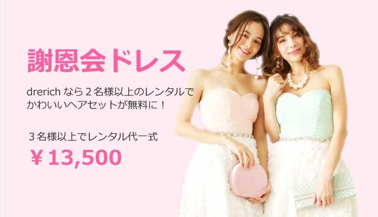 謝恩会ドレス drerichなら2名様以上のレンタルでかわいいヘアセットが無料に!ヘアセット不要の場合はレンタル代が20%offに!2名様以上でトータル¥13,500
